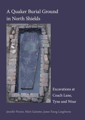 A Quaker Burial Ground at North Shields: Excavations at Coach Lane, Tyne and Wear