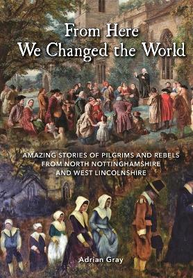 From Here We Changed the World: Amazing Stories of Pilgrims and Rebels from North Nottinghamshire and West Lincolnshire