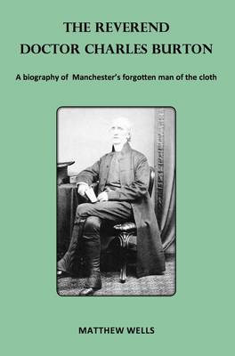 The Reverend Doctor Charles Burton: A Biography of Manchester's Forgotten Man of the Cloth