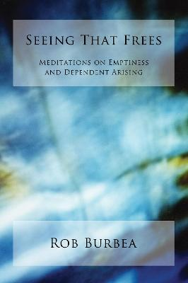Seeing That Frees: Meditations on Emptiness and Dependent Arising
