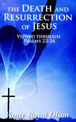 The Death and Resurrection of Jesus: Viewed Through Psalms 22-24