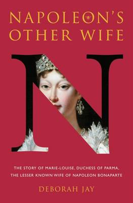 Napoleon's Other Wife: The Story of Marie-Louise, Duchess of Parma, the Lesser Known Wife of Napoleon Bonaparte