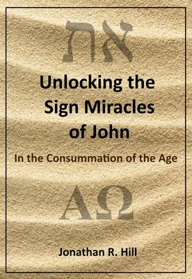 Unlocking the Sign Miracles of John: In the Consummation of the Age
