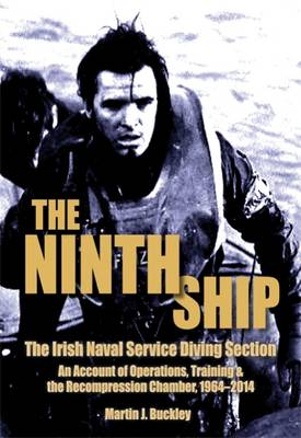 The Ninth Ship: The Irish Naval Service Diving Section: An Account of Operations, Training & the Recompression Chamber, 1964-2014