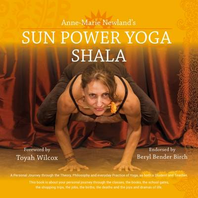 Sun Power Yoga SHALA: A Personal Journey Through the Theory, Philosophy and Everyday Practice of Yoga