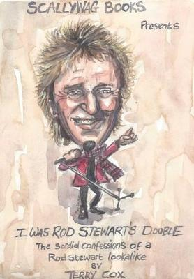 I Was Rod Stewart's Double: The Sordid Confessions of a Rod Stewart Lookalike