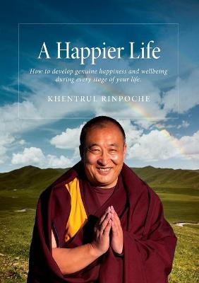 A Happier Life: How to Develop Genuine Happiness and Wellbeing During Every Stage of Your Life.