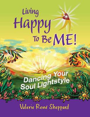 Living Happy to be Me!: Dancing Your Soul Lightstyle