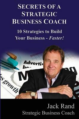 Secrets of a Strategic Business Coach: 10 Strategies to Build Your Business -- Faster!