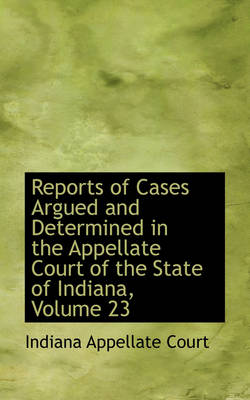 Reports of Cases Argued and Determined in the Appellate Court of the State of Indiana, Volume 23