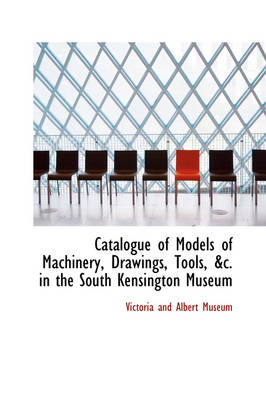 Catalogue of Models of Machinery, Drawings, Tools in the South Kensington Museum