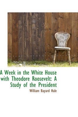 A Week in the White House with Theodore Roosevelt: A Study of the President