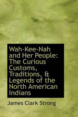 Wah-Kee-Nah and Her People: The Curious Customs, Traditions, & Legends of the North American Indians