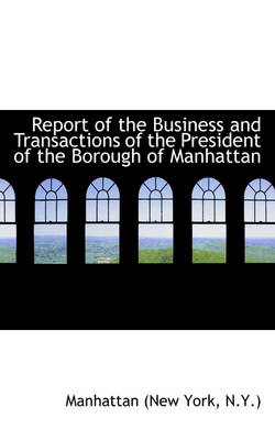 Report of the Business and Transactions of the President of the Borough of Manhattan