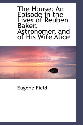 The House: An Episode in the Lives of Reuben Baker, Astronomer, and of His Wife Alice