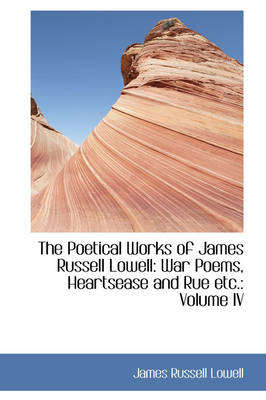 The Poetical Works of James Russell Lowell: War Poems, Heartsease and Rue Etc.: Volume IV