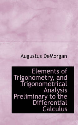 Elements of Trigonometry, and Trigonometrical Analysis Preliminary to the Differential Calculus