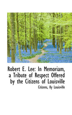 Robert E. Lee: In Memoriam, a Tribute of Respect Offered by the Citizens of Louisville