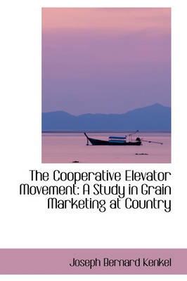 The Cooperative Elevator Movement: A Study in Grain Marketing at Country