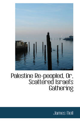 Palestine Re-Peopled, Or, Scattered Israel's Gathering