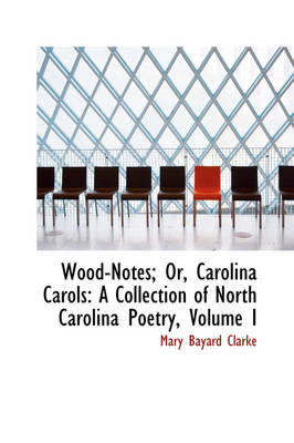 Wood-Notes; Or, Carolina Carols: A Collection of North Carolina Poetry, Volume I