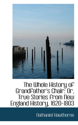 The Whole History of Grandfather's Chair: Or, True Stories from New England History, 1620-1803