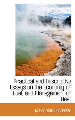 Practical and Descriptive Essays on the Economy of Fuel, and Management of Heat