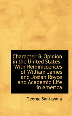 Character & Opinion in the United States : With Reminiscences of William James and Josiah Royce and a