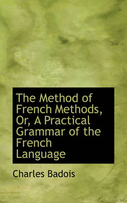 The Method of French Methods, Or, a Practical Grammar of the French Language