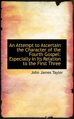 An Attempt to Ascertain the Character of the Fourth Gospel: Especially in Its Relation to the First