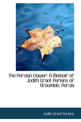 The Persian Flower: A Memoir of Judith Grant Perkins of Oroomiah, Persia