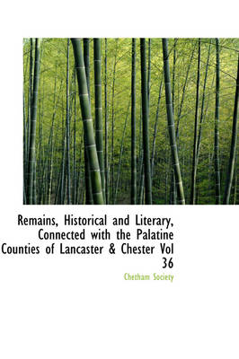 Remains, Historical and Literary, Connected with the Palatine Counties of Lancaster & Chester Vol 36
