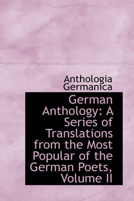 German Anthology: A Series of Translations from the Most Popular of the German Poets, Volume II