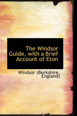 The Windsor Guide, with a Brief Account of Eton