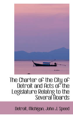 The Charter of the City of Detroit and Acts of the Legislature Relatng to the Several Boards