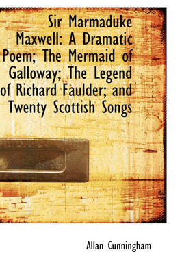 Sir Marmaduke Maxwell: A Dramatic Poem; The Mermaid of Galloway; The Legend of Richard Faulder; And