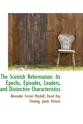 The Scottish Reformation: Its Epochs, Episodes, Leaders, and Distinctive Characteristics