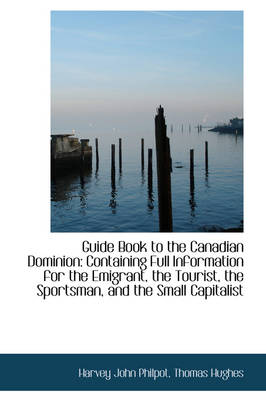 Guide Book to the Canadian Dominion: Containing Full Information for the Emigrant, the Tourist, the