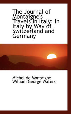 The Journal of Montaigne's Travels in Italy: In Italy by Way of Switzerland and Germany