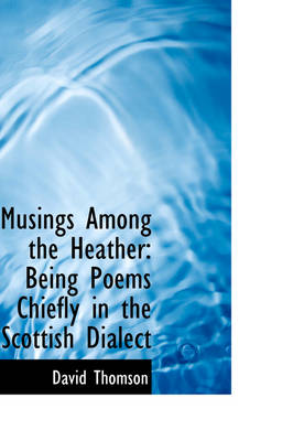 Musings Among the Heather: Being Poems Chiefly in the Scottish Dialect
