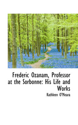 Frederic Ozanam, Professor at the Sorbonne: His Life and Works