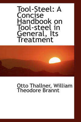 Tool-Steel: A Concise Handbook on Tool-Steel in General, Its Treatment
