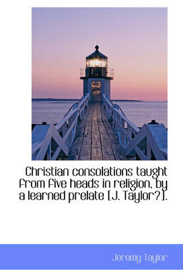 Christian Consolations Taught from Five Heads in Religion, by a Learned Prelate [J. Taylor?].