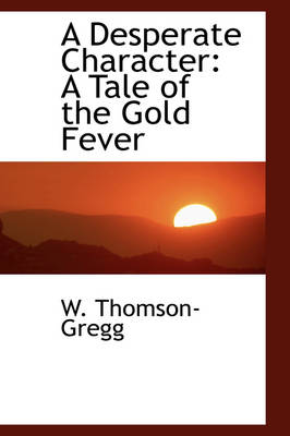A Desperate Character: A Tale of the Gold Fever