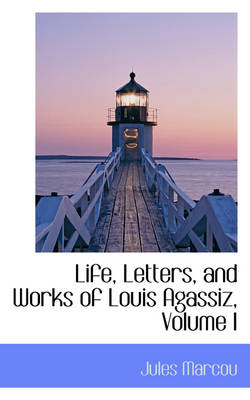 Life, Letters, and Works of Louis Agassiz, Volume I
