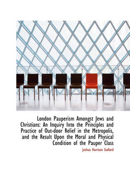 London Pauperism Amongst Jews and Christians: An Inquiry Into the Principles and Practice of Out-Doo