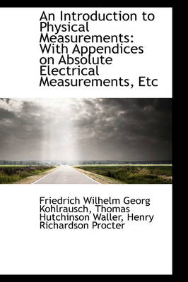 An Introduction to Physical Measurements: With Appendices on Absolute Electrical Measurements, Etc