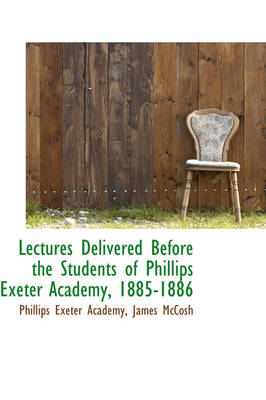 Lectures Delivered Before the Students of Phillips Exeter Academy, 1885-1886