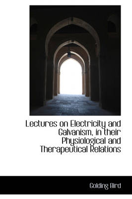 Lectures on Electricity and Galvanism in Their Physiological and Therapeutical Relations