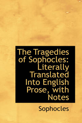 The Tragedies of Sophocles: Literally Translated Into English Prose, with Notes